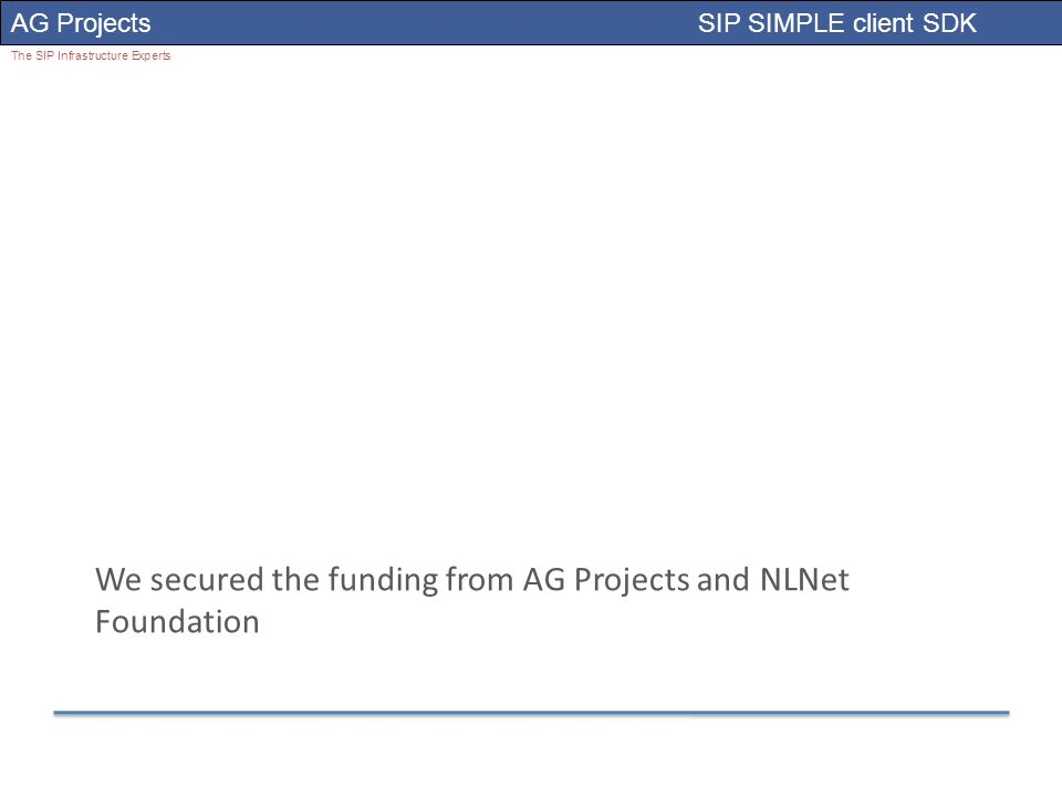 AG Projects SIP SIMPLE client SDK The SIP Infrastructure Experts We secured the funding from AG Projects and NLNet Foundation