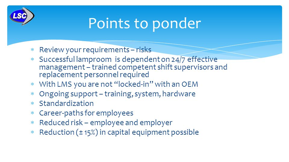 Review your requirements – risks Successful lamproom is dependent on 24/7 effective management – trained competent shift supervisors and replacement personnel required With LMS you are not locked-in with an OEM Ongoing support – training, system, hardware Standardization Career-paths for employees Reduced risk – employee and employer Reduction (± 15%) in capital equipment possible Points to ponder