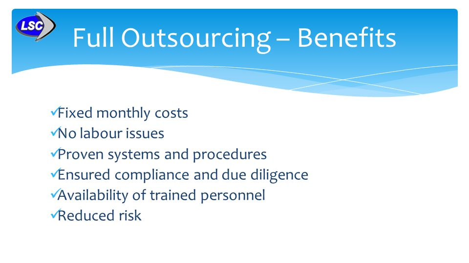 Fixed monthly costs No labour issues Proven systems and procedures Ensured compliance and due diligence Availability of trained personnel Reduced risk