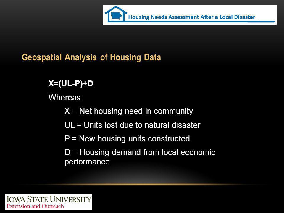 Geospatial Analysis of Housing Data X=(UL-P)+D Whereas: X = Net housing need in community UL = Units lost due to natural disaster P = New housing units constructed D = Housing demand from local economic performance