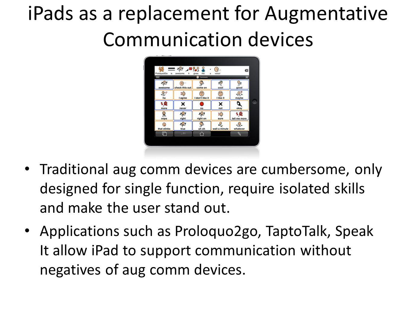 iPads as a replacement for Augmentative Communication devices Traditional aug comm devices are cumbersome, only designed for single function, require isolated skills and make the user stand out.
