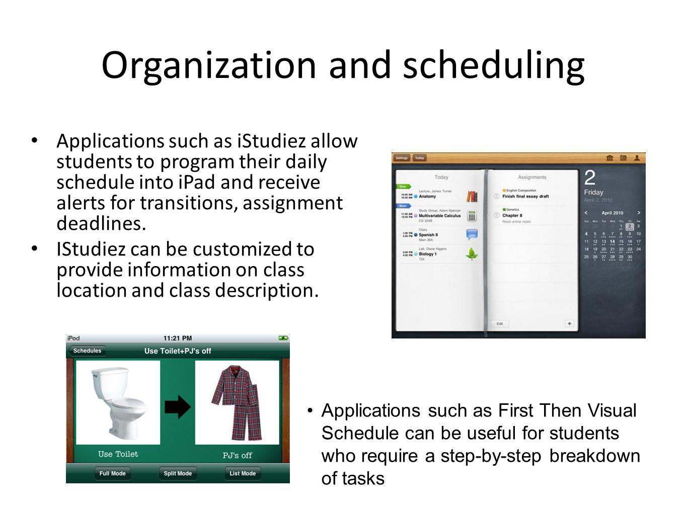 Organization and scheduling Applications such as iStudiez allow students to program their daily schedule into iPad and receive alerts for transitions, assignment deadlines.