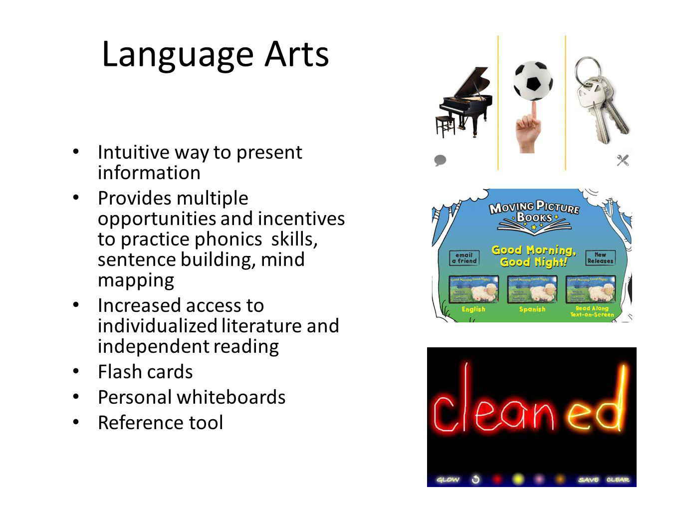 Language Arts Intuitive way to present information Provides multiple opportunities and incentives to practice phonics skills, sentence building, mind mapping Increased access to individualized literature and independent reading Flash cards Personal whiteboards Reference tool