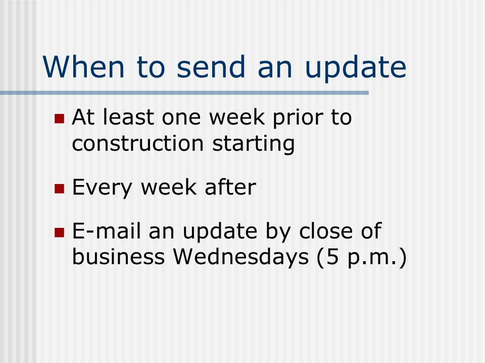 When to send an update At least one week prior to construction starting Every week after E-mail an update by close of business Wednesdays (5 p.m.)