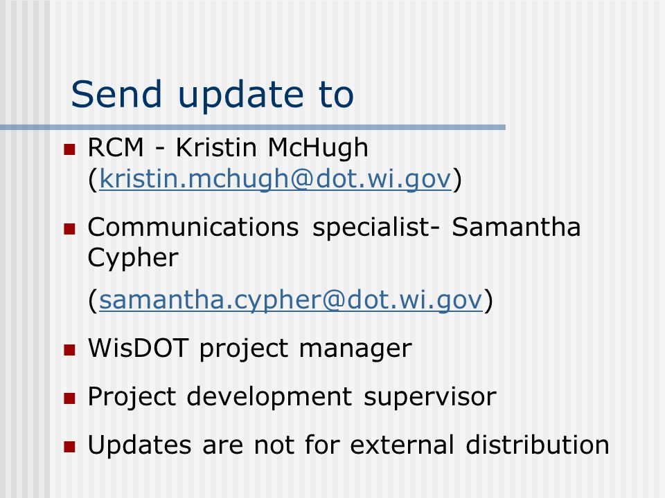 Send update to RCM - Kristin McHugh (kristin.mchugh@dot.wi.gov)kristin.mchugh@dot.wi.gov Communications specialist- Samantha Cypher (samantha.cypher@dot.wi.gov)samantha.cypher@dot.wi.gov WisDOT project manager Project development supervisor Updates are not for external distribution