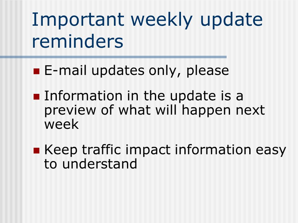Important weekly update reminders E-mail updates only, please Information in the update is a preview of what will happen next week Keep traffic impact information easy to understand