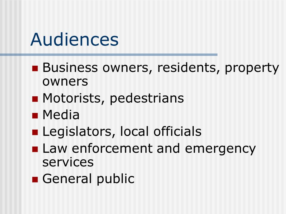 Audiences Business owners, residents, property owners Motorists, pedestrians Media Legislators, local officials Law enforcement and emergency services General public