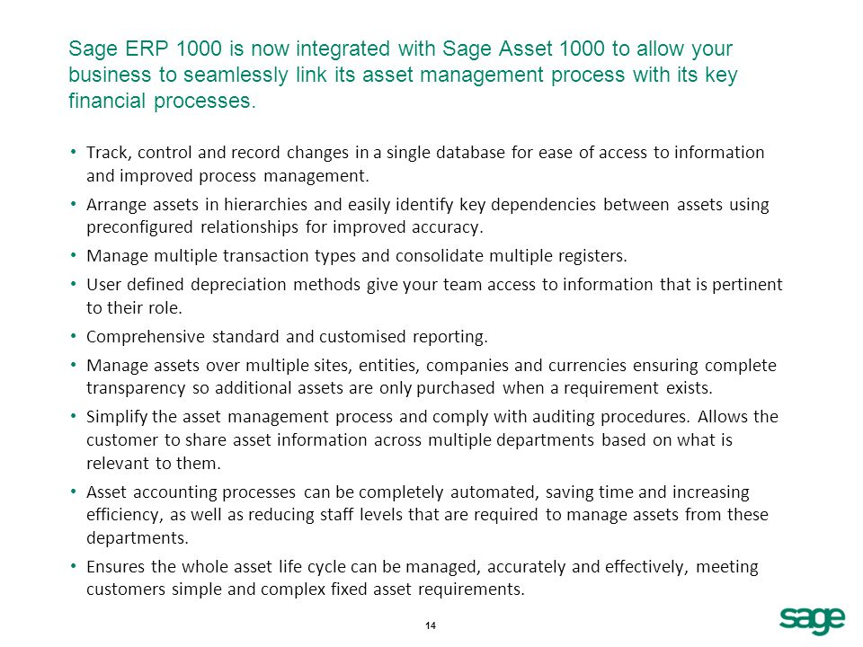14 Sage ERP 1000 is now integrated with Sage Asset 1000 to allow your business to seamlessly link its asset management process with its key financial processes.