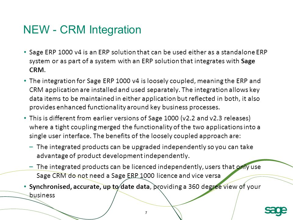 7 NEW - CRM Integration Sage ERP 1000 v4 is an ERP solution that can be used either as a standalone ERP system or as part of a system with an ERP solution that integrates with Sage CRM.