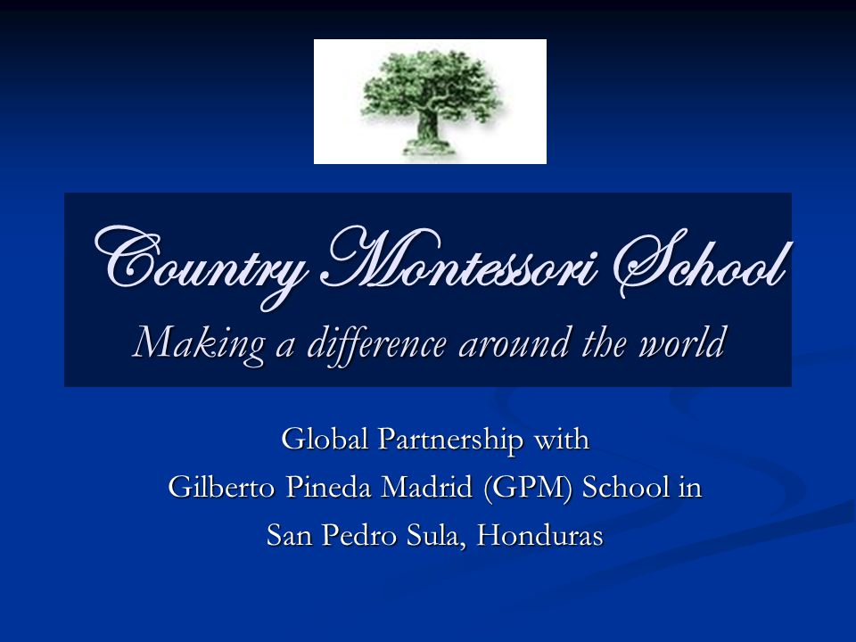 Country Montessori School Making a difference around the world Global Partnership with Gilberto Pineda Madrid (GPM) School in San Pedro Sula, Honduras