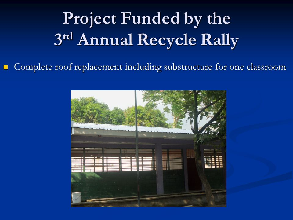 Project Funded by the 3 rd Annual Recycle Rally Complete roof replacement including substructure for one classroom