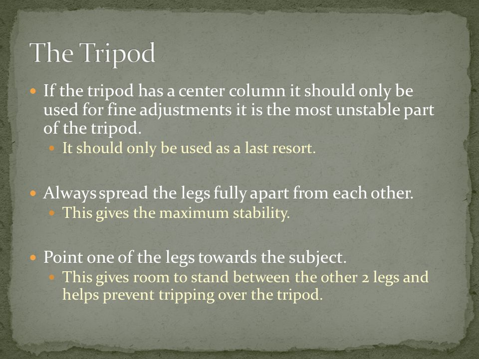 If the tripod has a center column it should only be used for fine adjustments it is the most unstable part of the tripod.