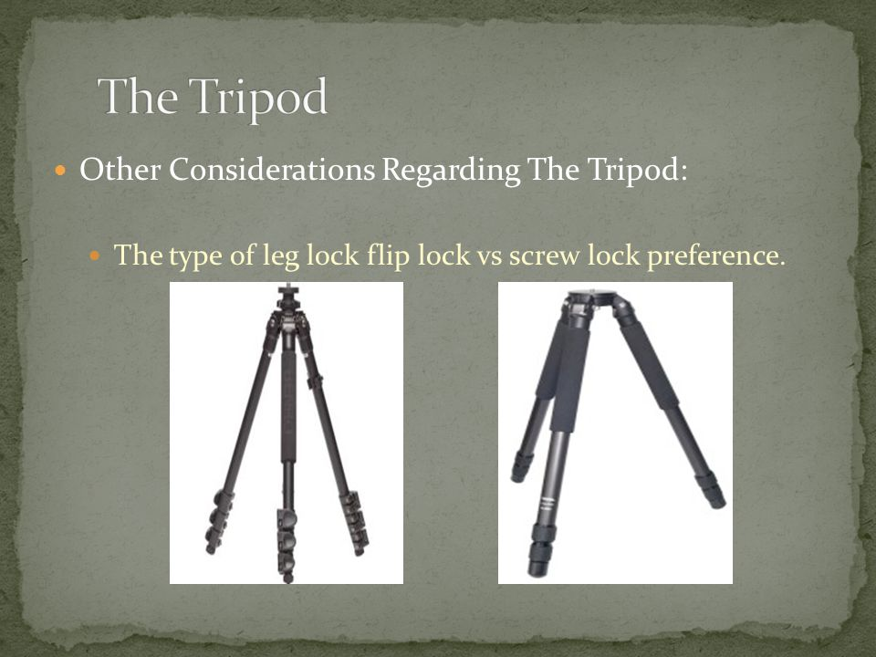 Other Considerations Regarding The Tripod: The type of leg lock flip lock vs screw lock preference.