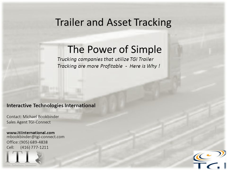 Trailer and Asset Tracking The Power of Simple Interactive Technologies International Contact: Michael Bookbinder Sales Agent TGI-Connect www.itiinternational.com mbookbinder@tgi-connect.com Office: (905) 689-4838 Cell: (416) 777-1211 Trucking companies that utilize TGI Trailer Tracking are more Profitable - Here is Why !