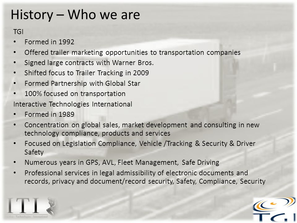 TGI Solution Outstanding Features Yard Check – Clients and Customers Yards Where is Locating/Tracking Detention Time - Clients and Customers Yards - Calculates billing data Dwell Time – Clients and Customers Yards – Calculates billing data Asset Utilization – Clients and Customers Yards Reporting: Push or Automatic or On Demand When & Where you need it Integration to Client back end or transportation system (Optional) Data Agnostic and integrates with all other previously installed tracking units No cost application update Easy installation