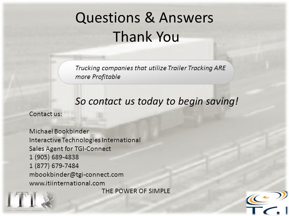 Questions & Answers Thank You THE POWER OF SIMPLE Contact us: Michael Bookbinder Interactive Technologies International Sales Agent for TGI-Connect 1 (905) 689-4838 1 (877) 679-7484 mbookbinder@tgi-connect.com www.itiinternational.com Trucking companies that utilize Trailer Tracking ARE more Profitable So contact us today to begin saving!