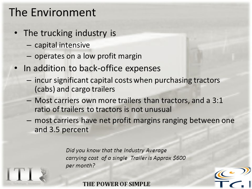 The Environment The trucking industry is – capital intensive – operates on a low profit margin In addition to back-office expenses – incur significant capital costs when purchasing tractors (cabs) and cargo trailers – Most carriers own more trailers than tractors, and a 3:1 ratio of trailers to tractors is not unusual – most carriers have net profit margins ranging between one and 3.5 percent THE POWER OF SIMPLE Did you know that the Industry Average carrying cost of a single Trailer is Approx $600 per month