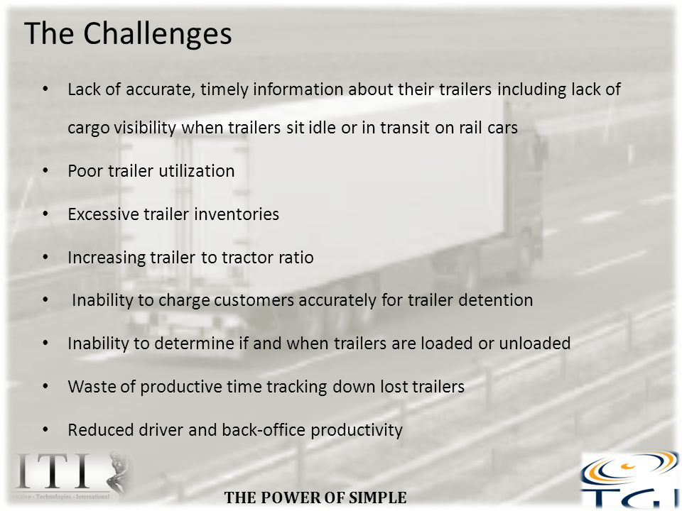 ROI For TGI-Connect Trailer /Asset Tracking Affordable & Reliable Device & App Improve utilization by reduced unnecessary trailer purchases Lower trailer to tractor ratio Reduce security costs associated with trailer and cargo theft Lower insurance premiums tracking & security measures Reduce misplaced trailers cost associated w/ searching Reduce Capital Expenses Increase productivity of operations staff Improve and Lower maintenance costs by knowing utilization Eliminate Lost Assets Exact location & Yard Checks Indisputable Detention & Dwell Billing Reduce fuel costs by effective dispatching Improve driver utilization Knowledge of shipment location Improve On Time Delivery Improve Customer Service Total Cost Effective - A solid Investment THE POWER OF SIMPLE