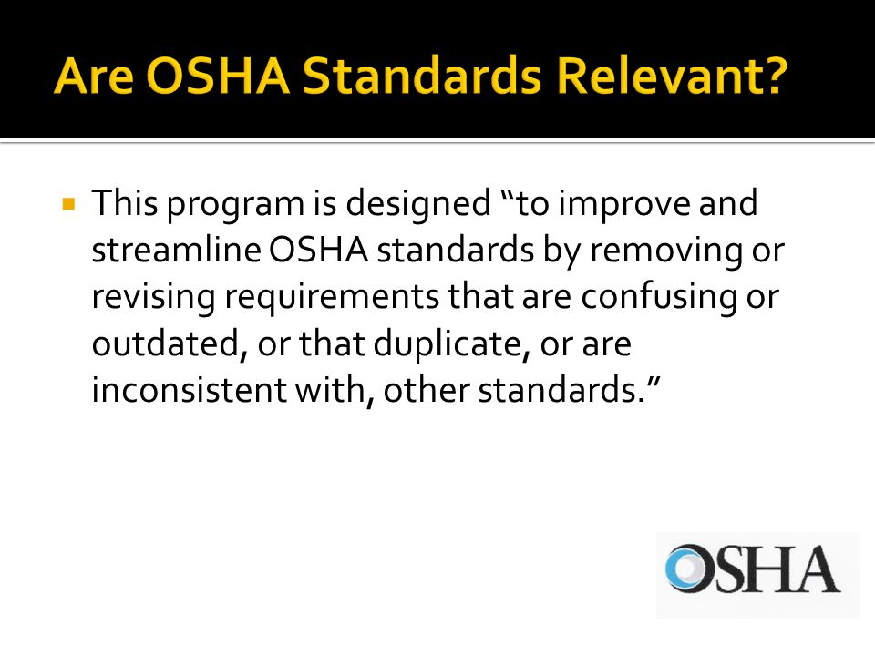 This program is designed to improve and streamline OSHA standards by removing or revising requirements that are confusing or outdated, or that duplicate, or are inconsistent with, other standards.