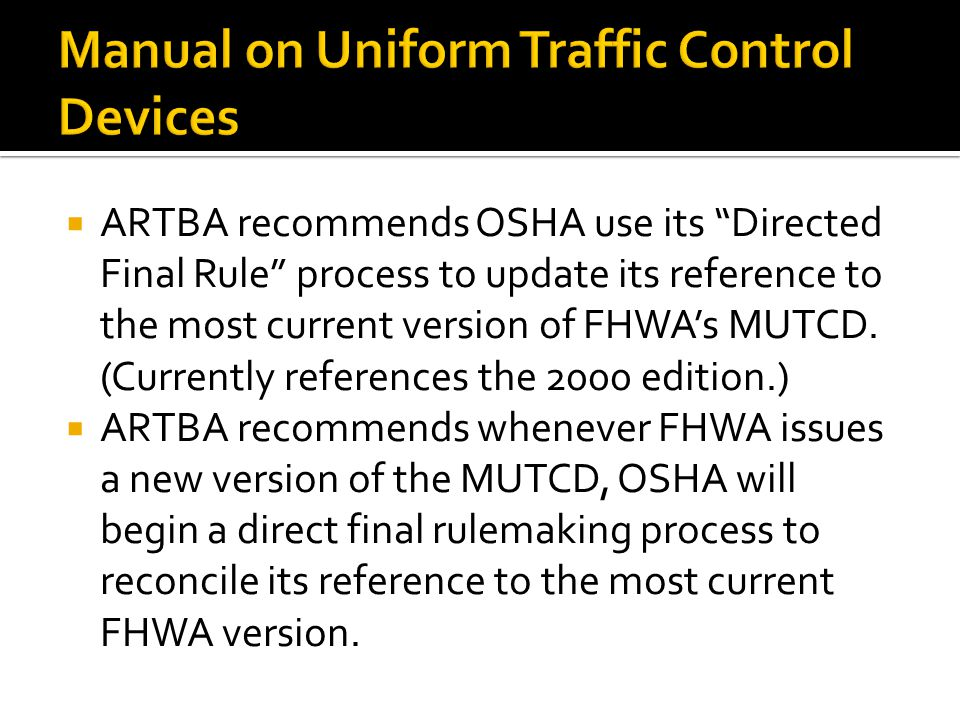 ARTBA recommends OSHA use its Directed Final Rule process to update its reference to the most current version of FHWAs MUTCD.