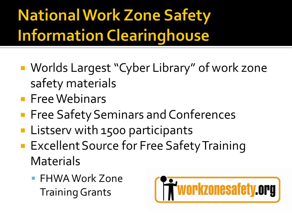 Worlds Largest Cyber Library of work zone safety materials Free Webinars Free Safety Seminars and Conferences Listserv with 1500 participants Excellent Source for Free Safety Training Materials FHWA Work Zone Training Grants