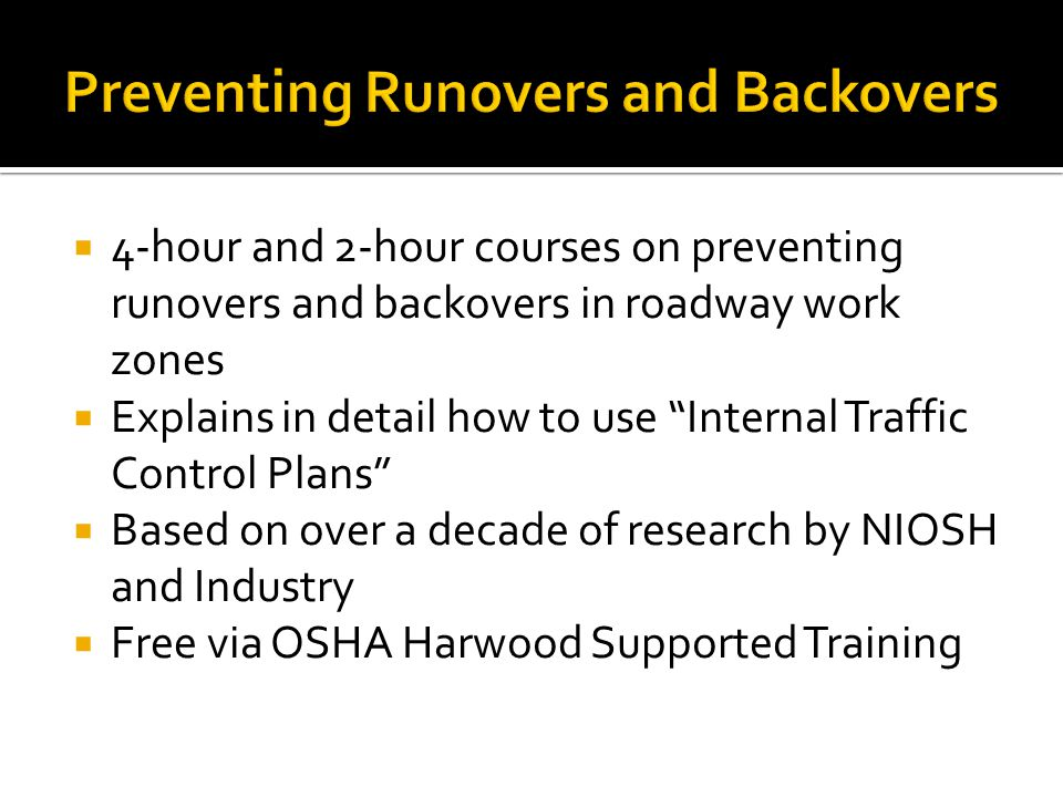 4-hour and 2-hour courses on preventing runovers and backovers in roadway work zones Explains in detail how to use Internal Traffic Control Plans Based on over a decade of research by NIOSH and Industry Free via OSHA Harwood Supported Training