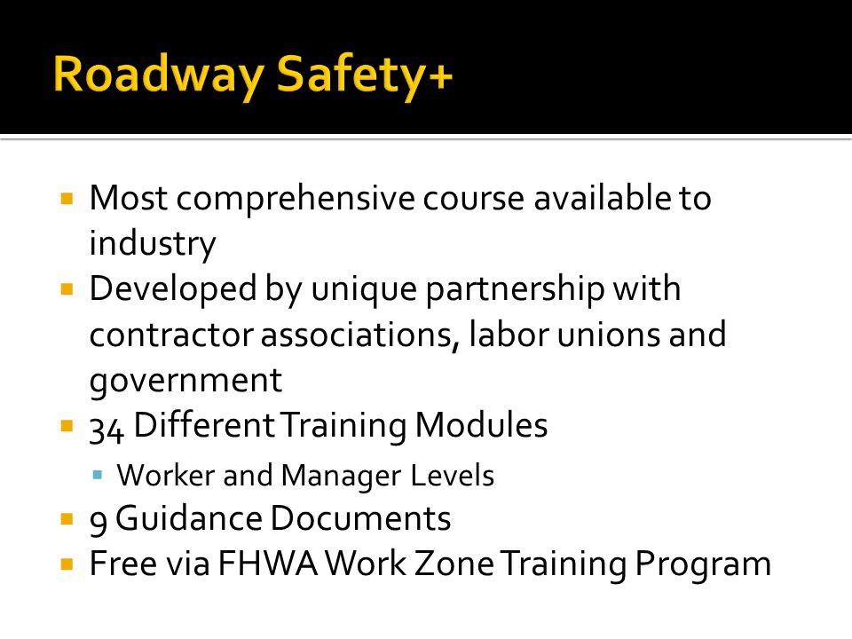 Most comprehensive course available to industry Developed by unique partnership with contractor associations, labor unions and government 34 Different Training Modules Worker and Manager Levels 9 Guidance Documents Free via FHWA Work Zone Training Program