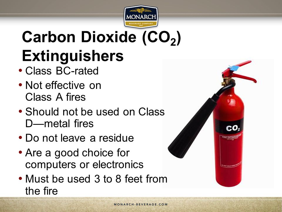Carbon Dioxide (CO 2 ) Extinguishers Class BC-rated Not effective on Class A fires Should not be used on Class Dmetal fires Do not leave a residue Are a good choice for computers or electronics Must be used 3 to 8 feet from the fire