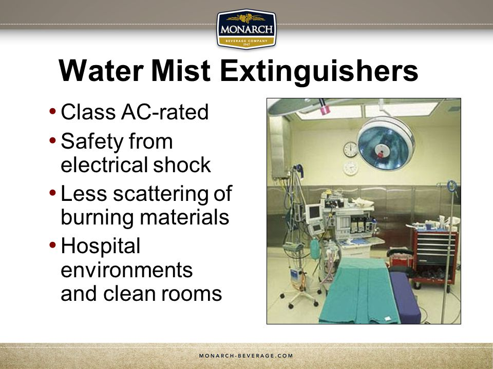 Water Mist Extinguishers Class AC-rated Safety from electrical shock Less scattering of burning materials Hospital environments and clean rooms