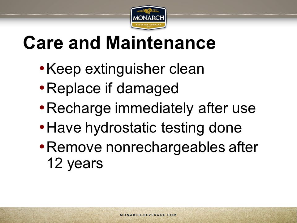 Care and Maintenance Keep extinguisher clean Replace if damaged Recharge immediately after use Have hydrostatic testing done Remove nonrechargeables after 12 years