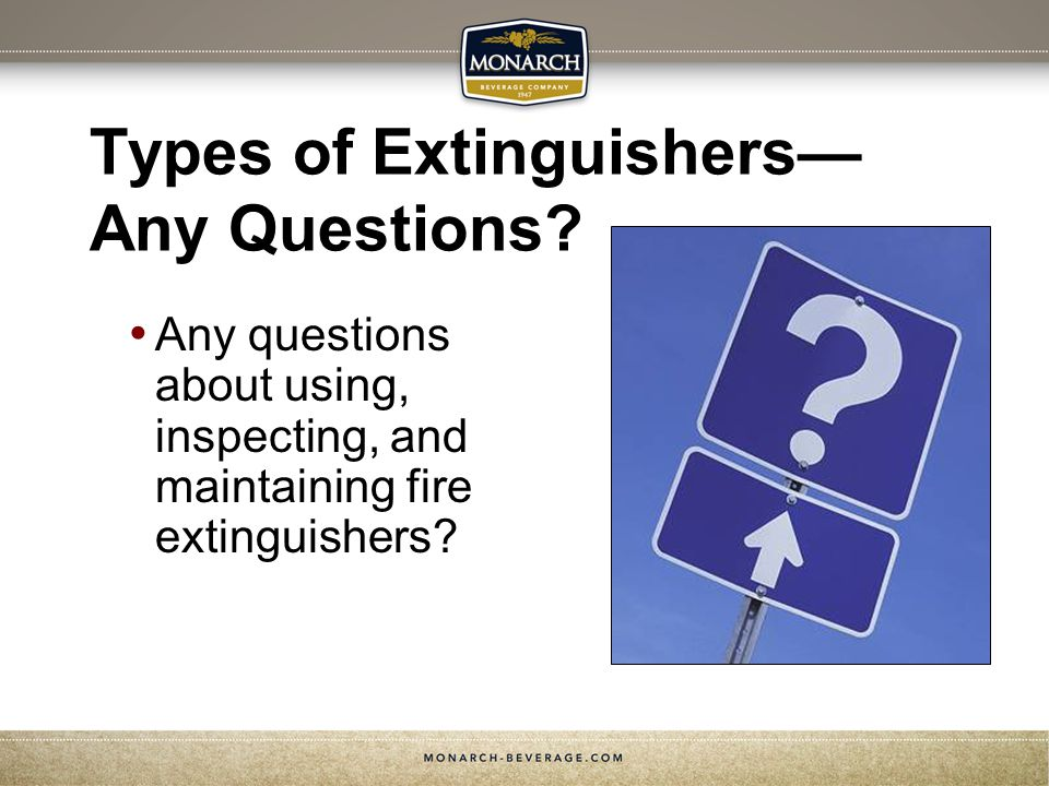Types of Extinguishers Any Questions? Any questions about using, inspecting, and maintaining fire extinguishers?