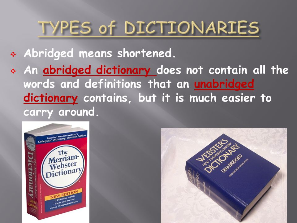 Abridged means shortened. An abridged dictionary does not contain all the words and definitions that an unabridged dictionary contains, but it is much