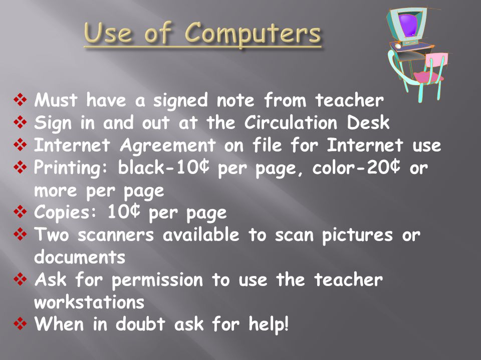 Must have a signed note from teacher Sign in and out at the Circulation Desk Internet Agreement on file for Internet use Printing: black-10¢ per page,
