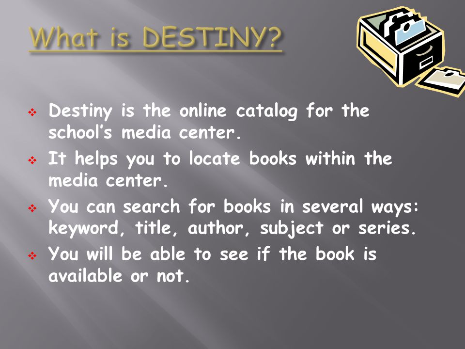 Destiny is the online catalog for the schools media center. It helps you to locate books within the media center. You can search for books in several
