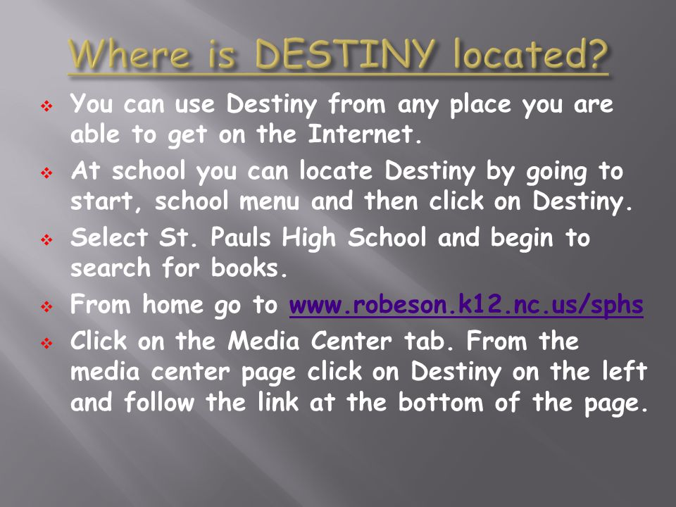 You can use Destiny from any place you are able to get on the Internet. At school you can locate Destiny by going to start, school menu and then click