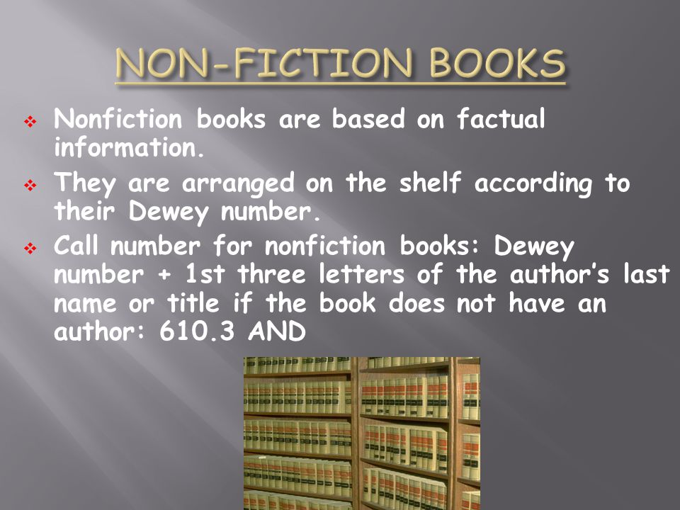 Nonfiction books are based on factual information. They are arranged on the shelf according to their Dewey number. Call number for nonfiction books: D