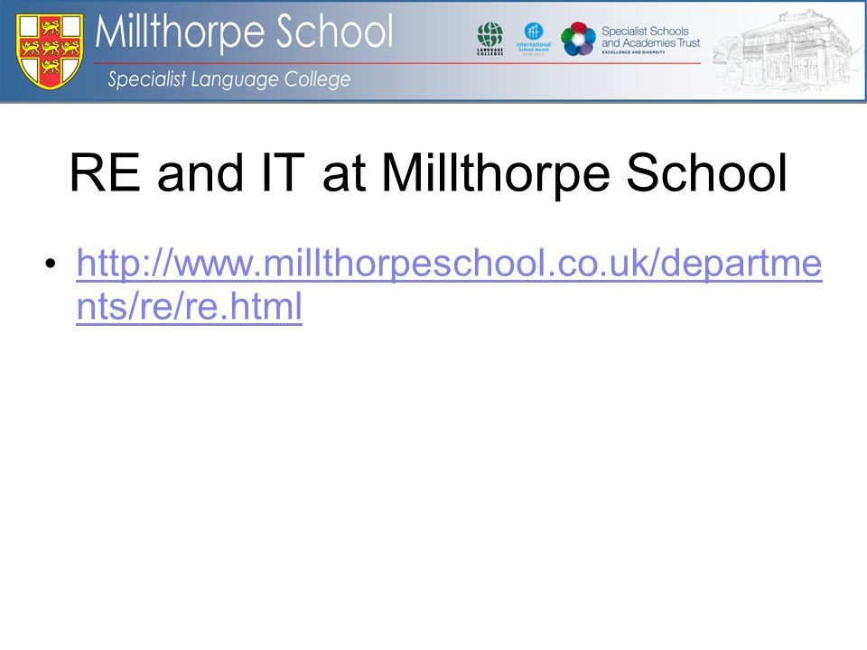 RE and IT at Millthorpe School http://www.millthorpeschool.co.uk/departme nts/re/re.html http://www.millthorpeschool.co.uk/departme nts/re/re.html