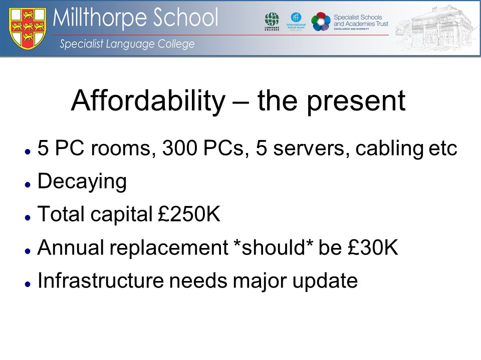 Affordability – the present 5 PC rooms, 300 PCs, 5 servers, cabling etc Decaying Total capital £250K Annual replacement *should* be £30K Infrastructure needs major update