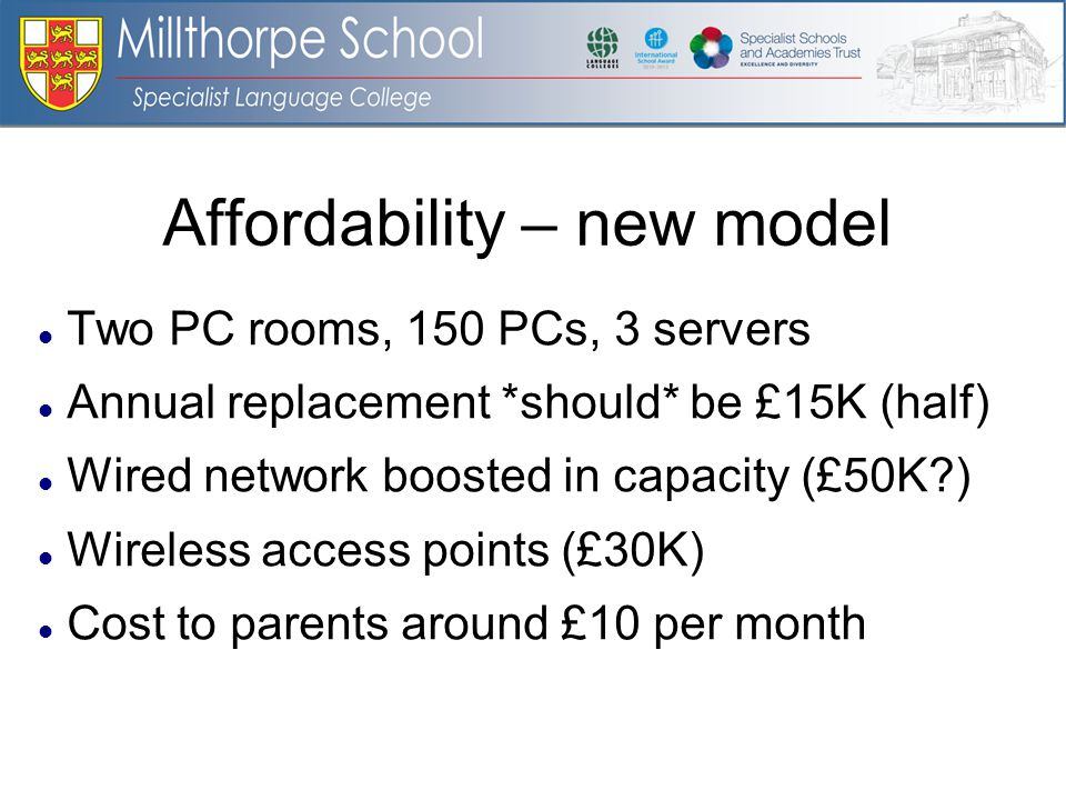 Affordability – new model Two PC rooms, 150 PCs, 3 servers Annual replacement *should* be £15K (half) Wired network boosted in capacity (£50K ) Wireless access points (£30K) Cost to parents around £10 per month