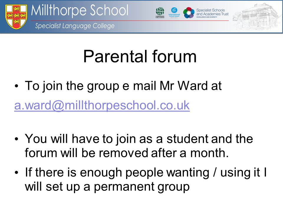 Parental forum To join the group e mail Mr Ward at a.ward@millthorpeschool.co.uk You will have to join as a student and the forum will be removed after a month.