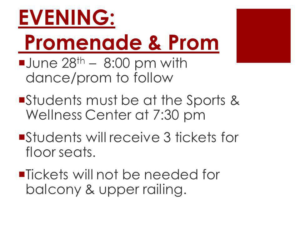 EVENING: Promenade & Prom June 28 th – 8:00 pm with dance/prom to follow Students must be at the Sports & Wellness Center at 7:30 pm Students will receive 3 tickets for floor seats.