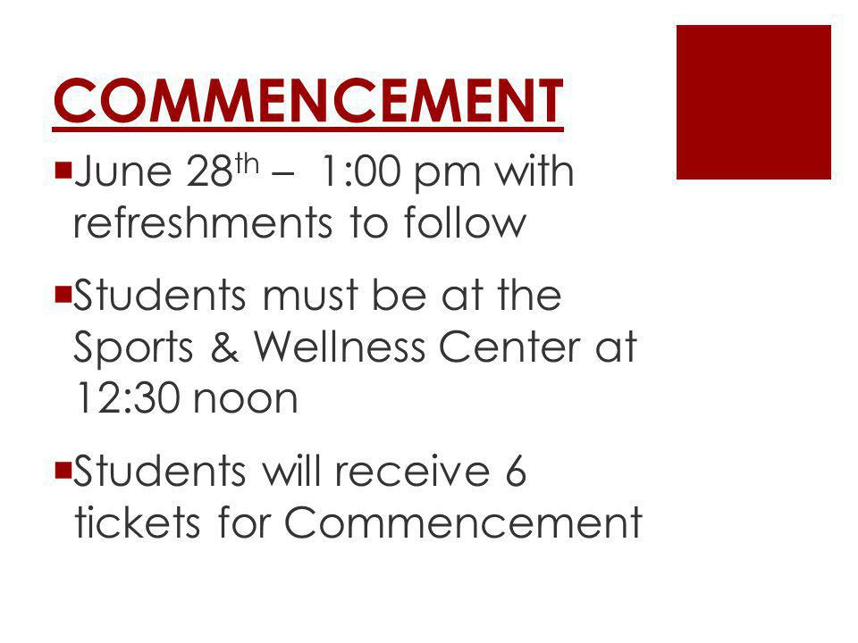 COMMENCEMENT June 28 th – 1:00 pm with refreshments to follow Students must be at the Sports & Wellness Center at 12:30 noon Students will receive 6 tickets for Commencement