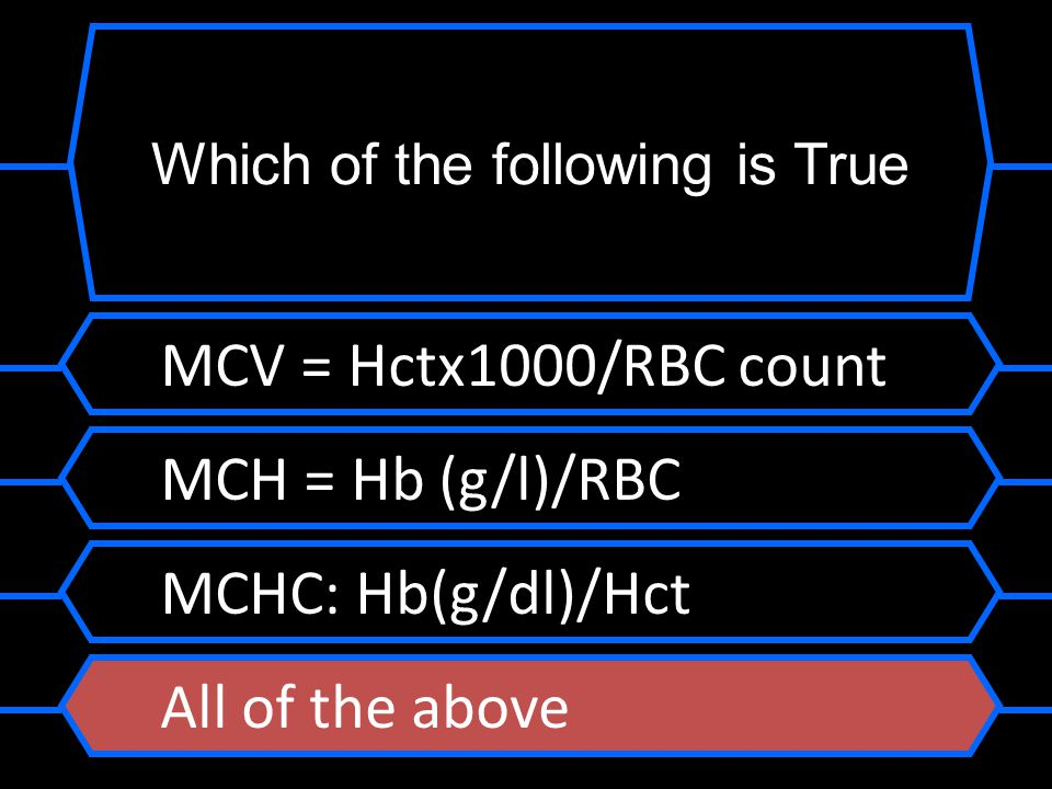 MCV = Hctx1000/RBC count MCH = Hb (g/l)/RBC MCHC: Hb(g/dl)/Hct All of the above Which of the following is True