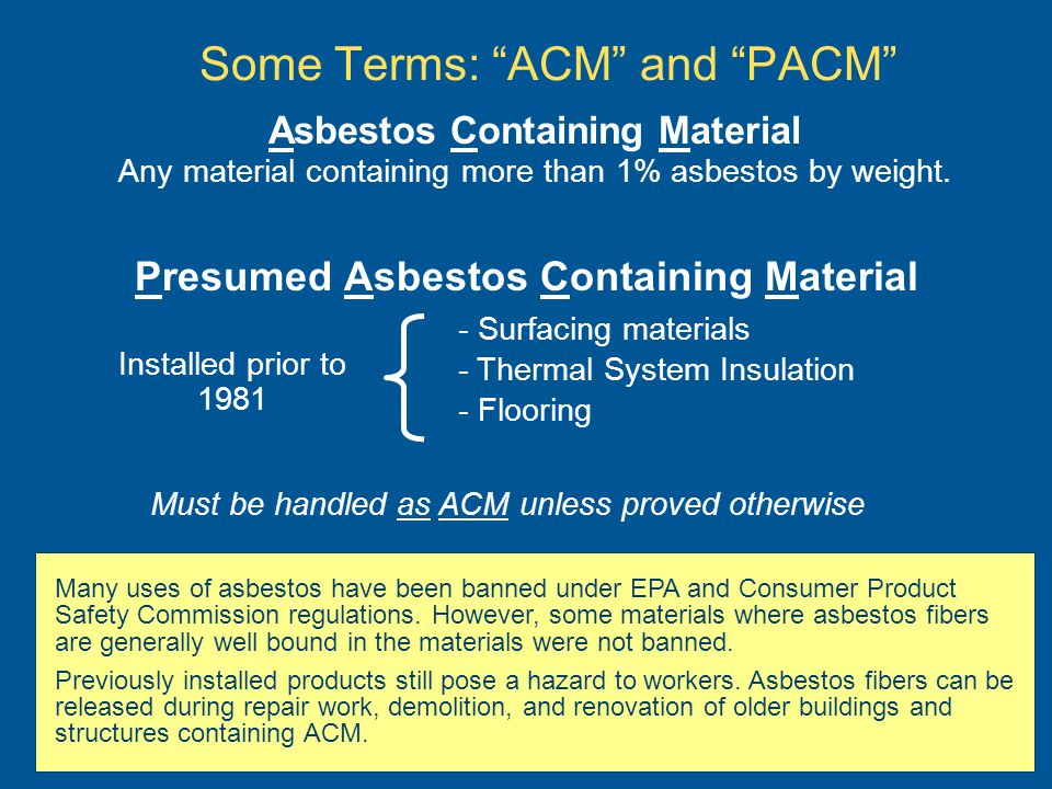 Some Terms: ACM and PACM Presumed Asbestos Containing Material - Surfacing materials - Thermal System Insulation - Flooring Installed prior to 1981 Ma