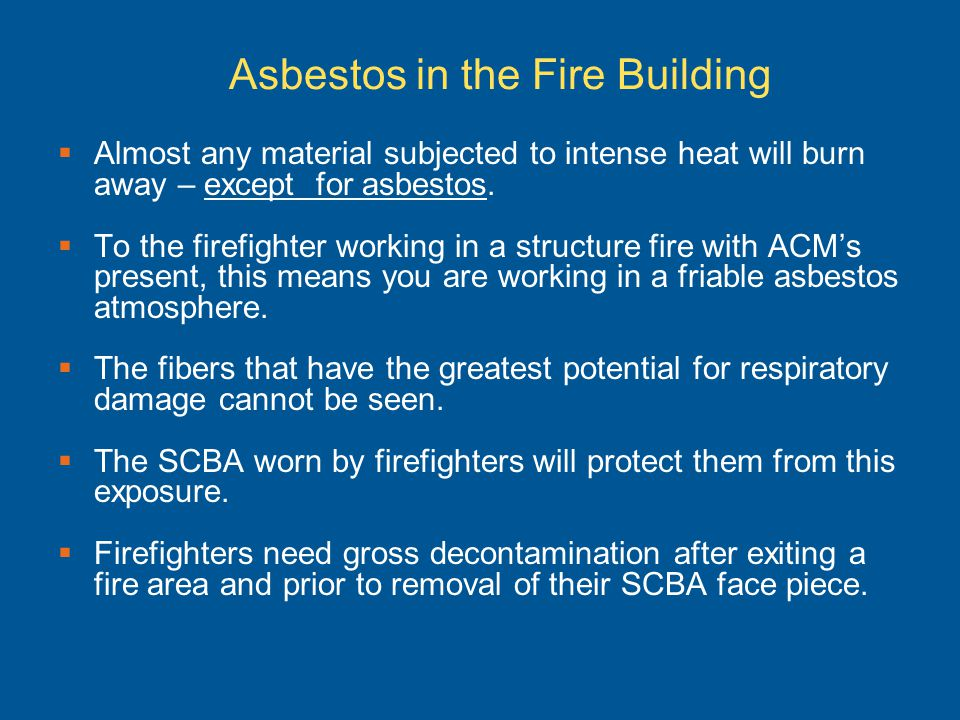 Asbestos in the Fire Building Almost any material subjected to intense heat will burn away – except for asbestos. To the firefighter working in a stru