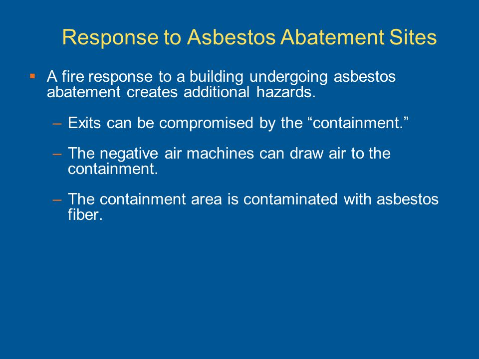 Response to Asbestos Abatement Sites A fire response to a building undergoing asbestos abatement creates additional hazards. –Exits can be compromised