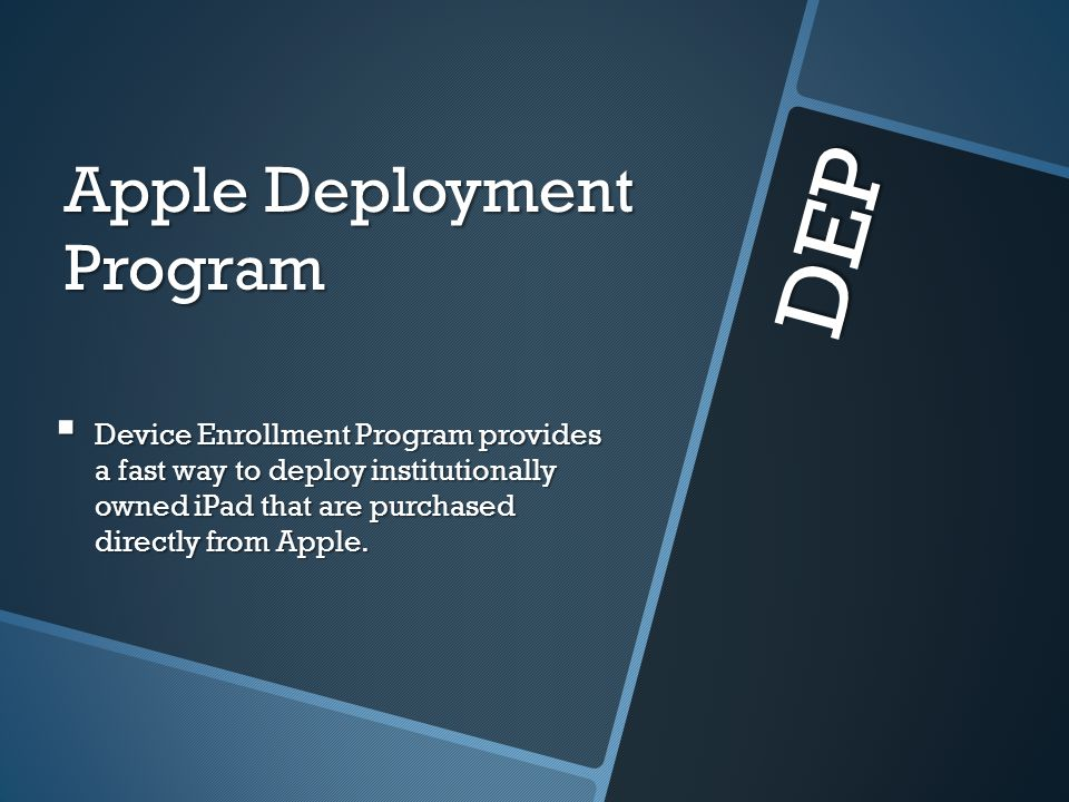 DEP Apple Deployment Program Device Enrollment Program provides a fast way to deploy institutionally owned iPad that are purchased directly from Apple.