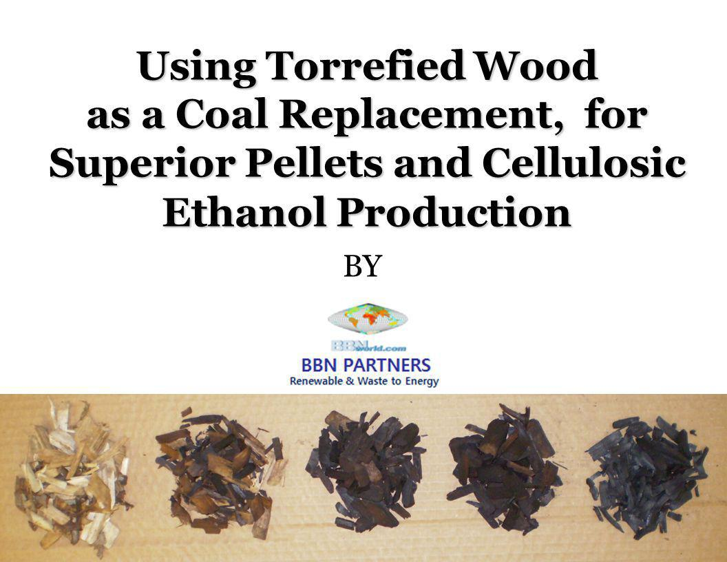 Agri-Tech Producers, LLC Using Torrefied Wood as a Coal Replacement, for Superior Pellets and Cellulosic Ethanol Production BY