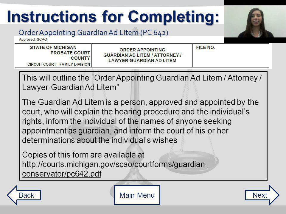 This will outline the Order Appointing Guardian Ad Litem / Attorney / Lawyer-Guardian Ad Litem The Guardian Ad Litem is a person, approved and appointed by the court, who will explain the hearing procedure and the individuals rights, inform the individual of the names of anyone seeking appointment as guardian, and inform the court of his or her determinations about the individuals wishes Copies of this form are available at   conservator/pc642.pdf Order Appointing Guardian Ad Litem (PC 642) NextBackMain Menu