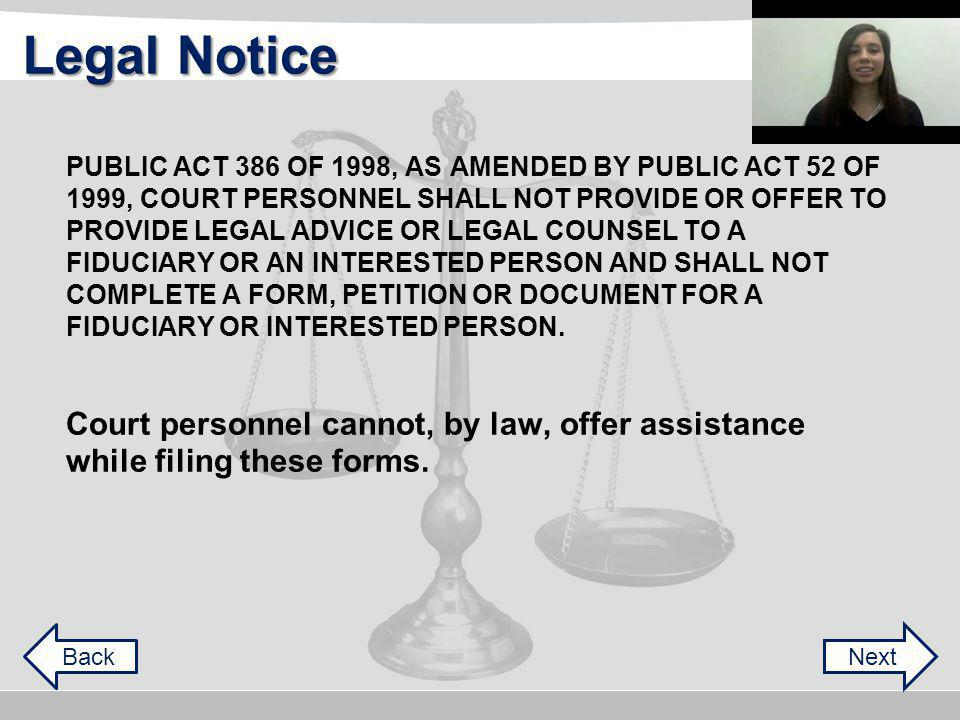 PUBLIC ACT 386 OF 1998, AS AMENDED BY PUBLIC ACT 52 OF NextBack PROVIDE LEGAL ADVICE OR LEGAL COUNSEL TO A FIDUCIARY OR AN INTERESTED PERSON AND SHALL NOT 1999, COURT PERSONNEL SHALL NOT PROVIDE OR OFFER TO COMPLETE A FORM, PETITION OR DOCUMENT FOR A FIDUCIARY OR INTERESTED PERSON.